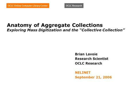 "Anatomy of Aggregate Collections Exploring Mass Digitization and the ""Collective Collection"" Brian Lavoie Research Scientist OCLC Research NELINET September."