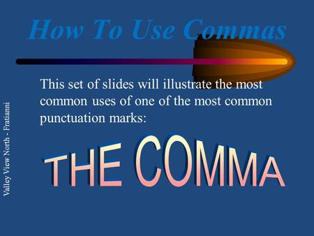 Valley View North - Fratianni How To Use Commas This set of slides will illustrate the most common uses of one of the most common punctuation marks: