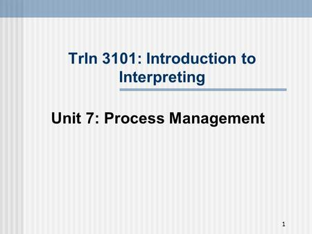 1 TrIn 3101: Introduction to Interpreting Unit 7: Process Management.