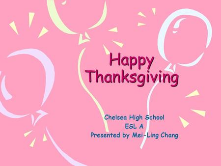 Happy Thanksgiving Chelsea High School ESL A Presented by Mei-Ling Chang.