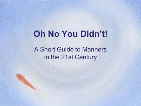 Oh No You Didn't! A Short Guide to Manners in the 21st Century.