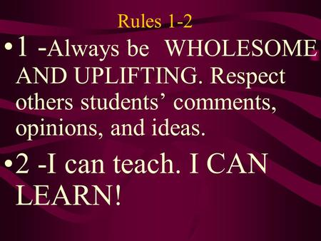 Rules 1-2 1 - Always be WHOLESOME AND UPLIFTING. Respect others students' comments, opinions, and ideas. 2 -I can teach. I CAN LEARN!