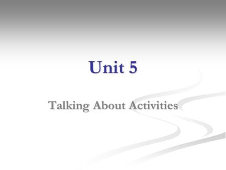 Unit 5 Talking About Activities. Everyday Activities 1.