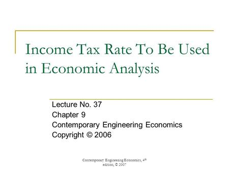 Contemporary Engineering Economics, 4 th edition, © 2007 Income Tax Rate To Be Used in Economic Analysis Lecture No. 37 Chapter 9 Contemporary Engineering.