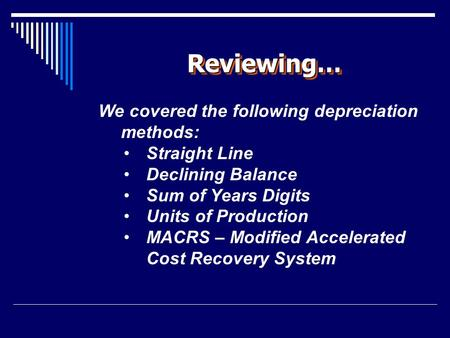 Reviewing…Reviewing… We covered the following depreciation methods: Straight Line Declining Balance Sum of Years Digits Units of Production MACRS – Modified.