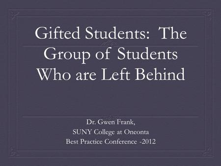 Gifted Students: The Group of Students Who are Left Behind Dr. Gwen Frank, SUNY College at Oneonta Best Practice Conference -2012.