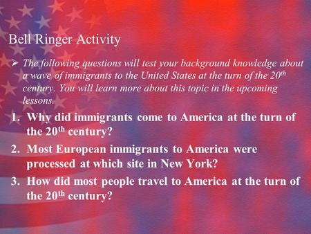 Bell Ringer Activity  The following questions will test your background knowledge about a wave of immigrants to the United States at the turn of the 20.