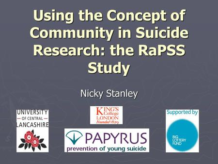 Using the Concept of Community in Suicide Research: the RaPSS Study Nicky Stanley.