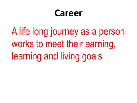 Career A life long journey as a person works to meet their earning, learning and living goals.