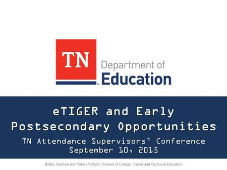 ETIGER and Early Postsecondary Opportunities TN Attendance Supervisors' Conference September 10, 2015 Bobby Sanborn and Patrice Watson, Division of College,