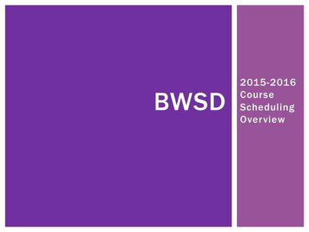 2015-2016 Course Scheduling Overview BWSD. STEP ONE.