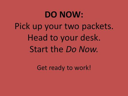 DO NOW: Pick up your two packets. Head to your desk. Start the Do Now. Get ready to work!