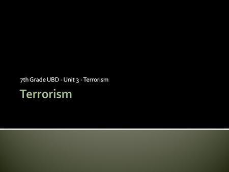 7th Grade UBD - Unit 3 - Terrorism.  List at least four questions you have about what terrorism is and why it exists. Which question do you consider.