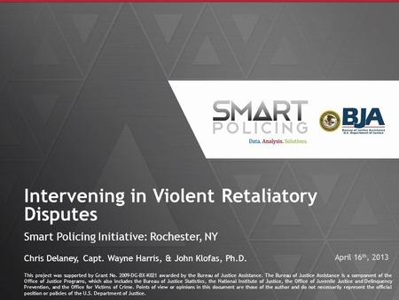 1 Intervening in Violent Retaliatory Disputes Smart Policing Initiative: Rochester, NY This project was supported by Grant No. 2009-DG-BX-K021 awarded.