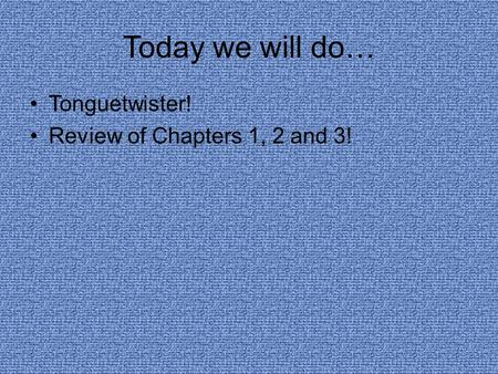 Today we will do… Tonguetwister! Review of Chapters 1, 2 and 3!