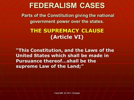 "Copyright © 2011 Cengage THE SUPREMACY CLAUSE THE SUPREMACY CLAUSE (Article VI) ""This Constitution, and the Laws of the United States which shall be made."
