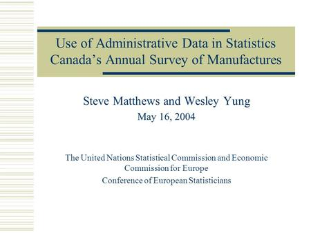 Use of Administrative Data in Statistics Canada's Annual Survey of Manufactures Steve Matthews and Wesley Yung May 16, 2004 The United Nations Statistical.