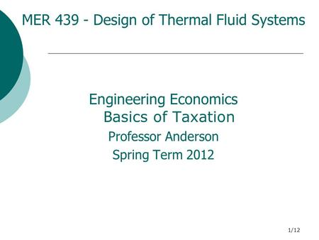 1/12 MER 439 - Design of Thermal Fluid Systems Engineering Economics B asics of Taxation Professor Anderson Spring Term 2012.
