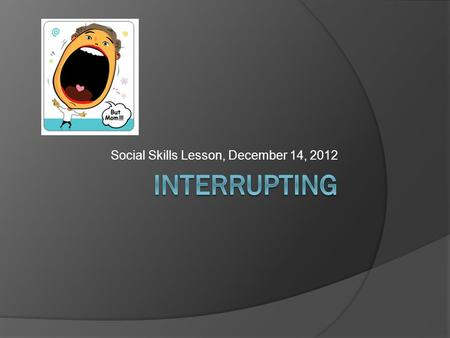 Social Skills Lesson, December 14, 2012. What is interrupting?  When you interrupt someone, you talk when they are talking.  It can be very rude to.