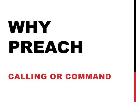 WHY PREACH CALLING OR COMMAND. PREACHING: WHAT IS IT ? PRAISE EVERYTHING GOOD CONDEMN EVERYTHING THAT IS WRONG.