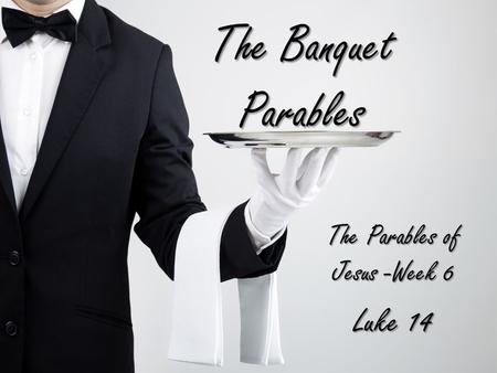 The Banquet Parables The Parables of Jesus -Week 6 Luke 14.