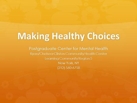Making Healthy Choices Postgraduate Center for Mental Health Ryan/Chelsea-Clinton Community Health Center Learning Community Region 5 New York, NY (212)