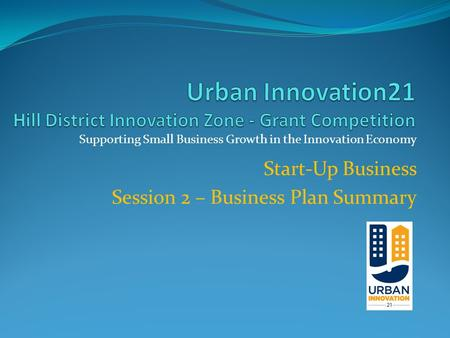 Supporting Small Business Growth in the Innovation Economy Start-Up Business Session 2 – Business Plan Summary.