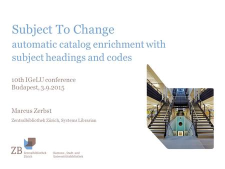 Subject To Change automatic catalog enrichment with subject headings and codes 10th IGeLU conference Budapest, 3.9.2015 Marcus Zerbst Zentralbibliothek.