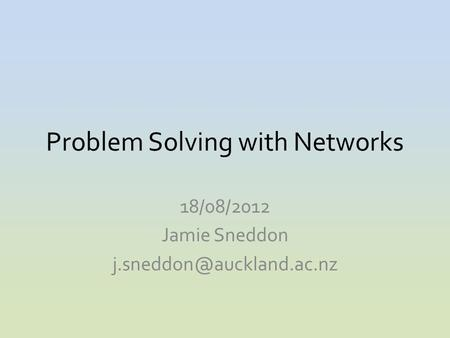 Problem Solving with Networks 18/08/2012 Jamie Sneddon