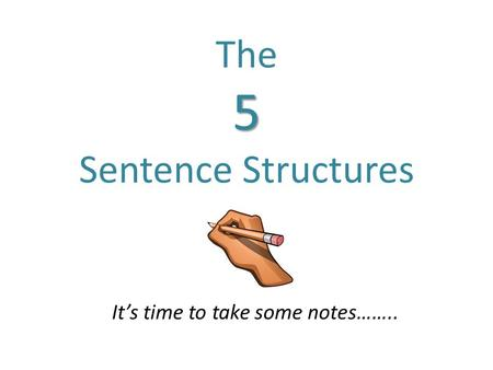5 The 5 Sentence Structures It's time to take some notes……..