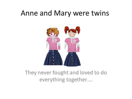 Anne and Mary were twins They never fought and loved to do everything together….