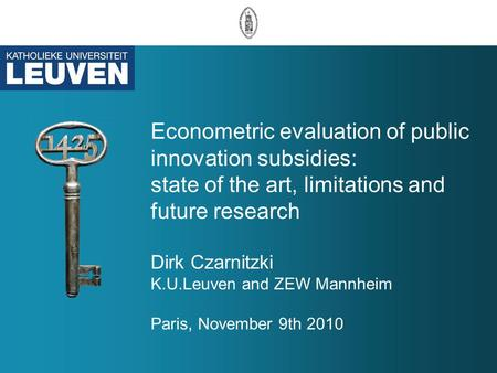 Econometric evaluation of public innovation subsidies: state of the art, limitations and future research Dirk Czarnitzki K.U.Leuven and ZEW Mannheim Paris,
