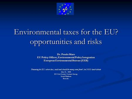 Environmental taxes for the EU? opportunities and risks Dr. Pendo Maro EU Policy Officer, Environmental Policy Integration European Environmental Bureau.