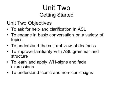Unit Two Getting Started Unit Two Objectives To ask for help and clarification in ASL To engage in basic conversation on a variety of topics To understand.