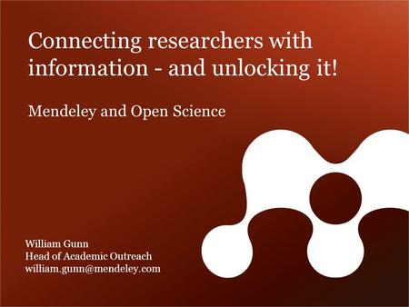 Connecting researchers with information - and unlocking it! William Gunn Head of Academic Outreach Mendeley and Open Science.
