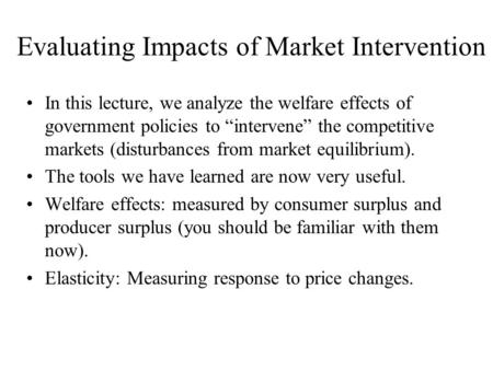 "Evaluating Impacts of Market Intervention In this lecture, we analyze the welfare effects of government policies to ""intervene"" the competitive markets."