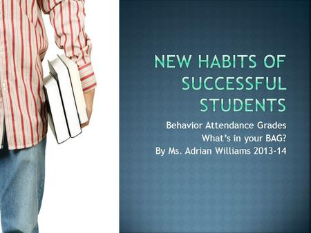 Behavior Attendance Grades What's in your BAG? By Ms. Adrian Williams 2013-14.