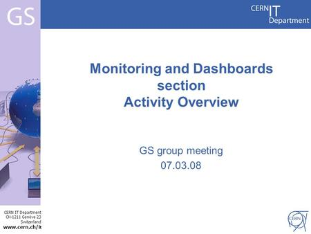 CERN IT Department CH-1211 Genève 23 Switzerland www.cern.ch/i t Internet Services GS group meeting 07.03.08 Monitoring and Dashboards section Activity.