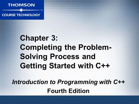 Chapter 3: Completing the Problem- Solving Process and Getting Started with C++ Introduction to Programming with C++ Fourth Edition.