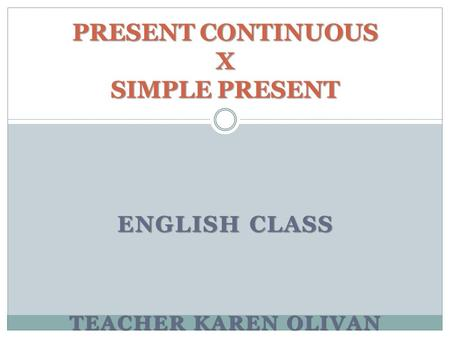 ENGLISH CLASS TEACHER KAREN OLIVAN PRESENT CONTINUOUS X SIMPLE PRESENT.