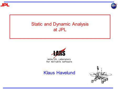 Static and Dynamic Analysis at JPL Klaus Havelund.