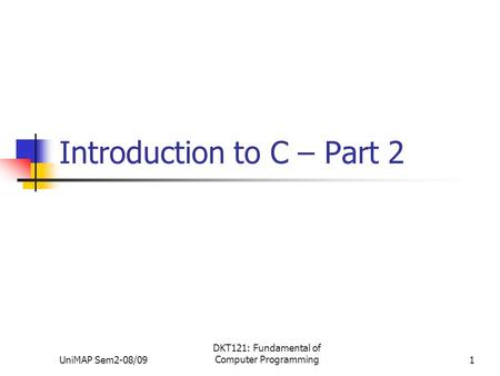UniMAP Sem2-08/09 DKT121: Fundamental of Computer Programming1 Introduction to C – Part 2.