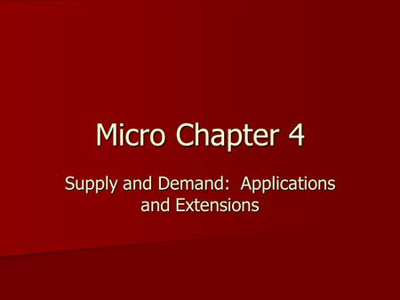 Micro Chapter 4 Supply and Demand: Applications and Extensions.