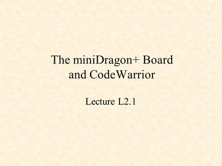 The miniDragon+ Board and CodeWarrior Lecture L2.1.