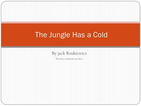 By jack Roskiewicz This story is based on true facts. The Jungle Has a Cold.