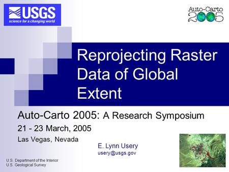 U.S. Department of the Interior U.S. Geological Survey Reprojecting Raster Data of Global Extent Auto-Carto 2005: A Research Symposium 21 - 23 March, 2005.