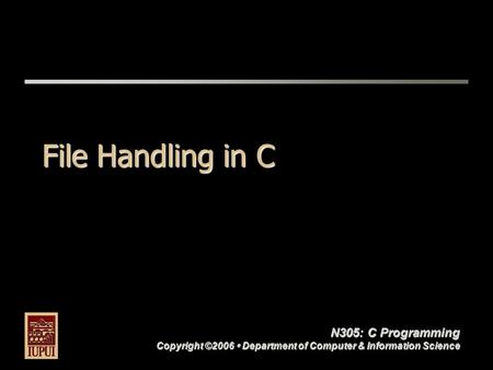 N305: C Programming Copyright ©2006  Department of Computer & Information Science File Handling in C.