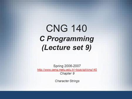 CNG 140 C Programming (Lecture set 9) Spring 2006-2007  Chapter 9 Character Strings.