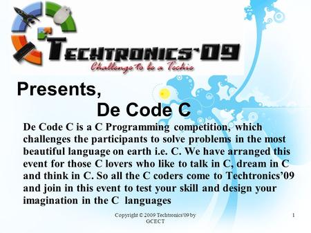 Copyright © 2009 Techtronics'09 by GCECT 1 Presents, De Code C De Code C is a C Programming competition, which challenges the participants to solve problems.