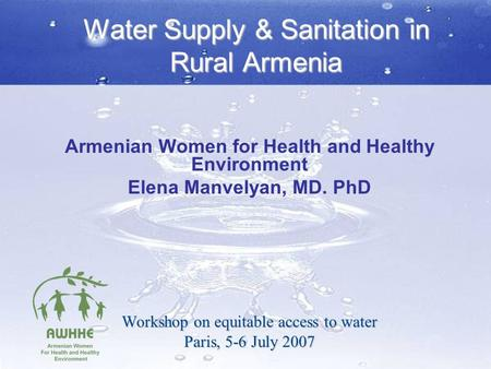 Water Supply & Sanitation in Rural Armenia Armenian Women for Health and Healthy Environment Elena Manvelyan, MD. PhD Workshop on equitable access to water.
